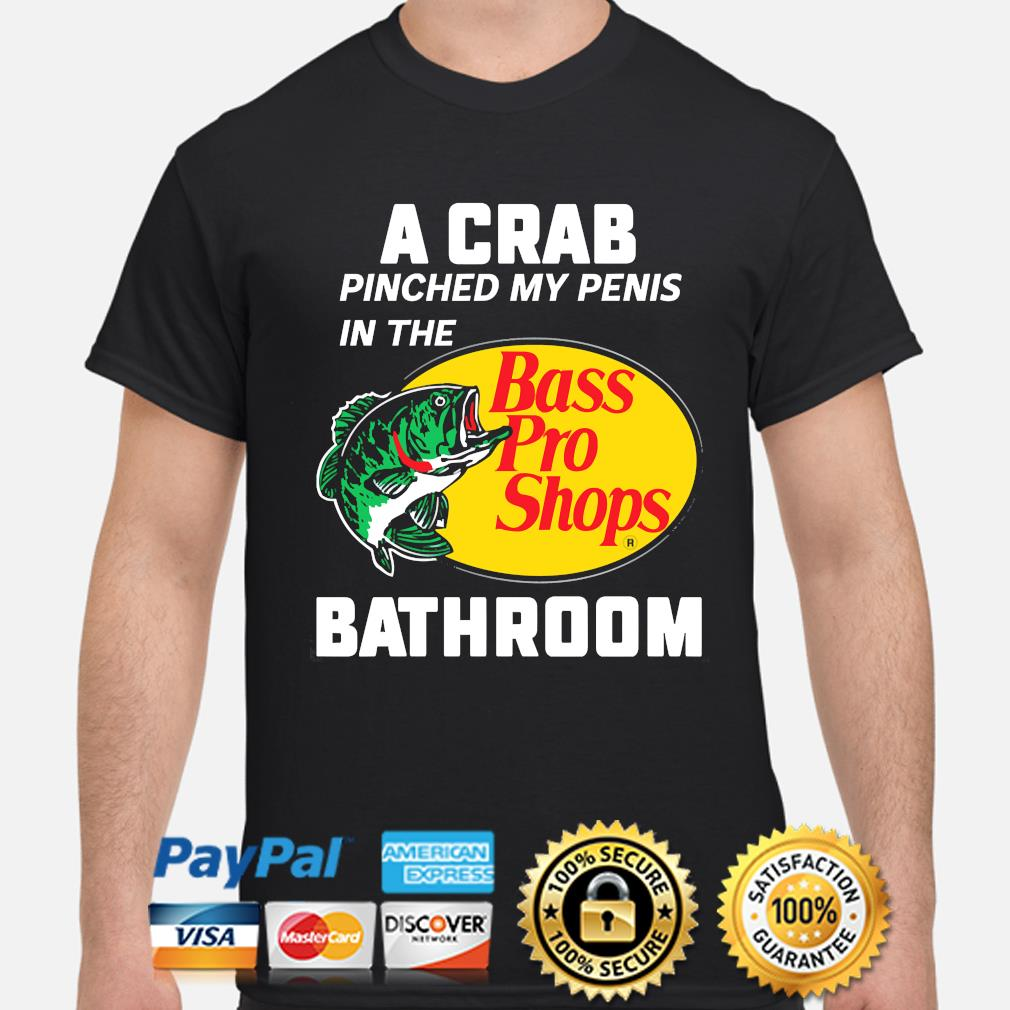 A crab pinched my penis in the bass pro shops bathroom shirt