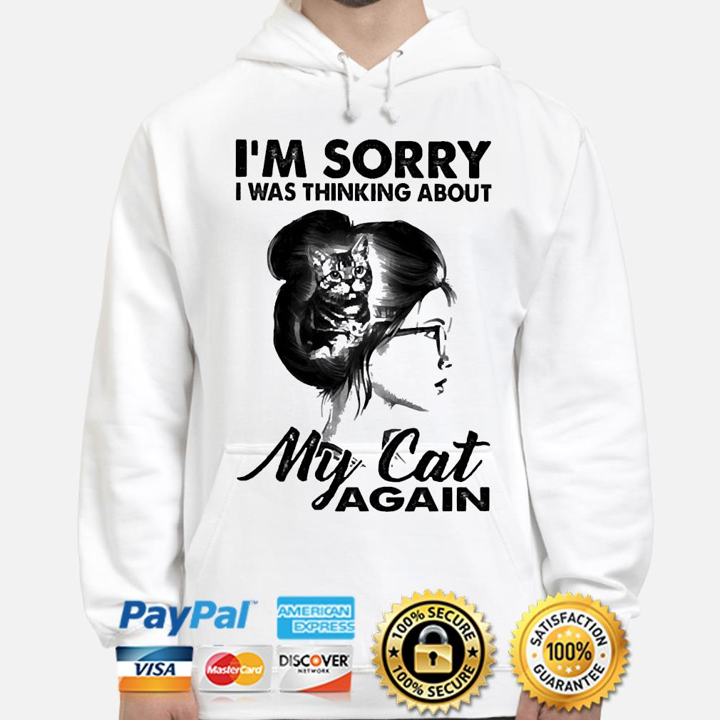 I'm sorry I was thinking about my cat again hoodie