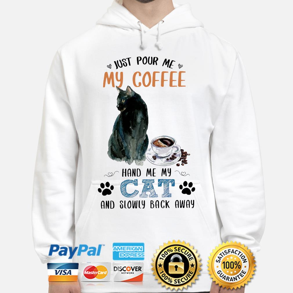 Just pour me my coffee hand me my cat and slowly back away shiret s hoodie