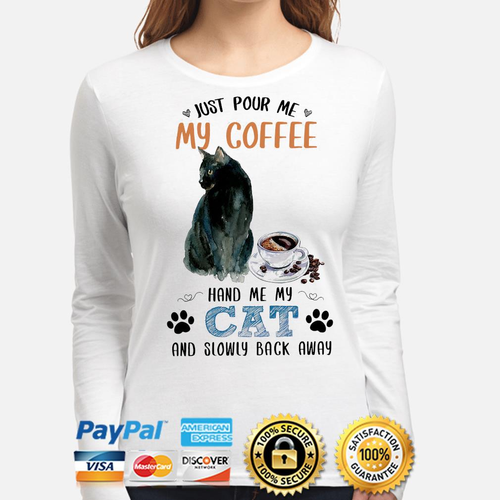 Just pour me my coffee hand me my cat and slowly back away shiret s long-sleeve