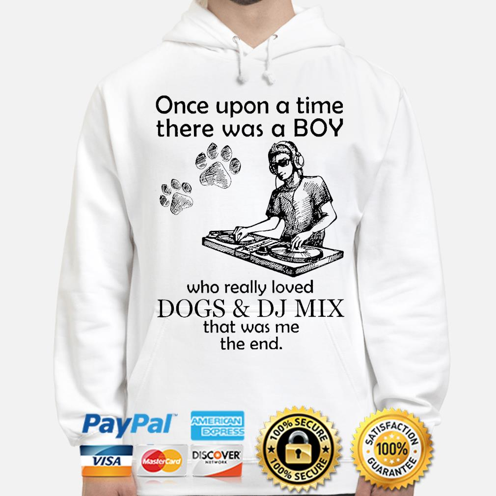 Once upon a time there was a boy who really loves dogs and dj mix that was me the end hoodie