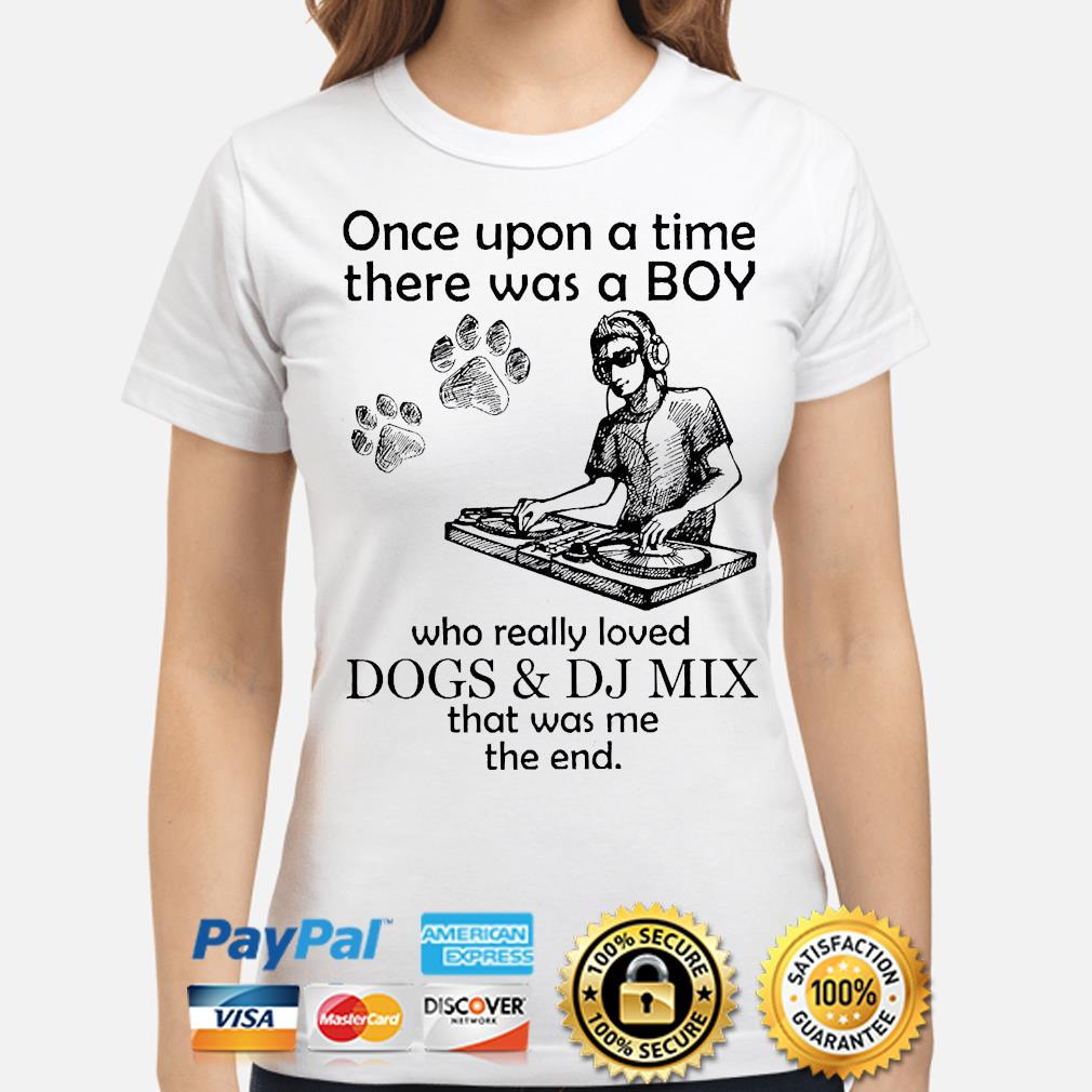 Once upon a time there was a boy who really loves dogs and dj mix that was me the end shirt