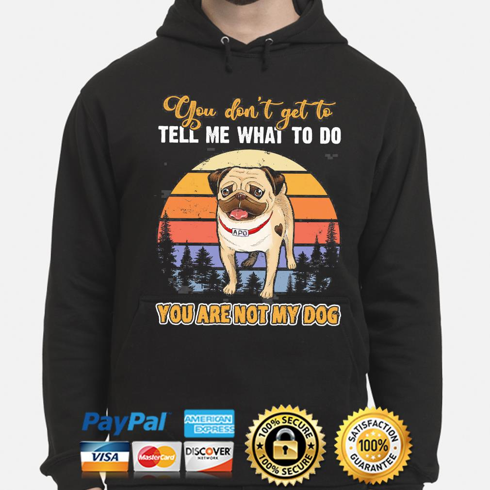 Pug you don't get to tell me what to do you are not my dog vintage s hoodie