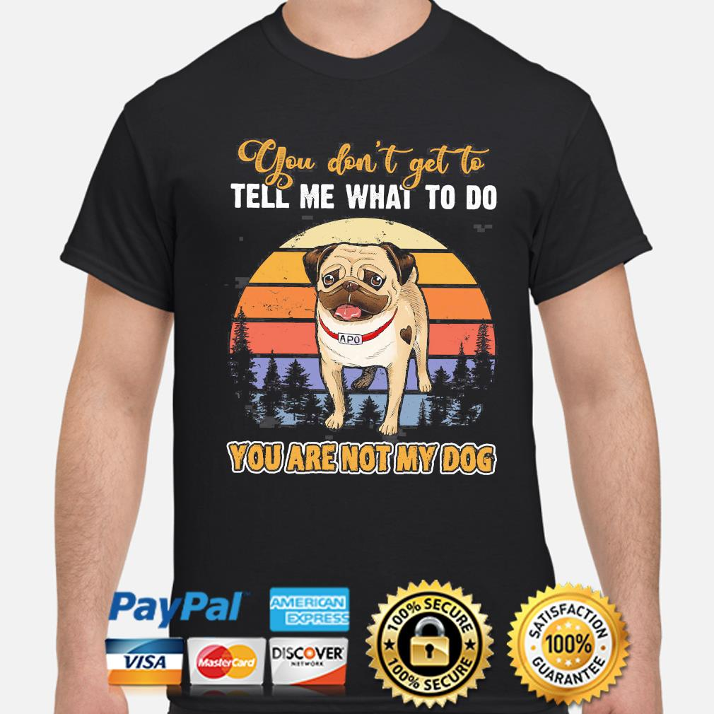 Pug you don't get to tell me what to do you are not my dog vintage shirt