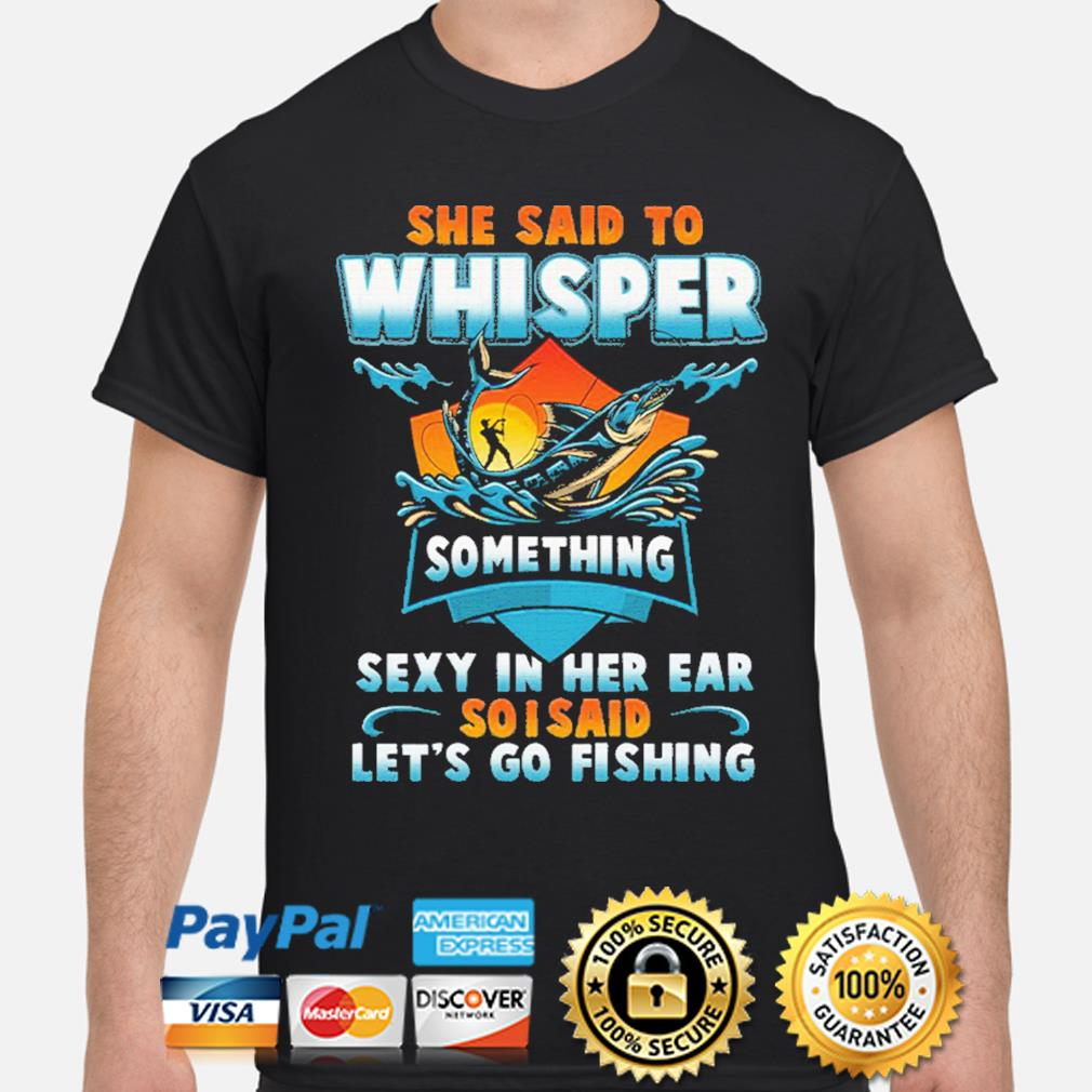 She said to whisper something sexy in her ear so I said let's go fishing shirt