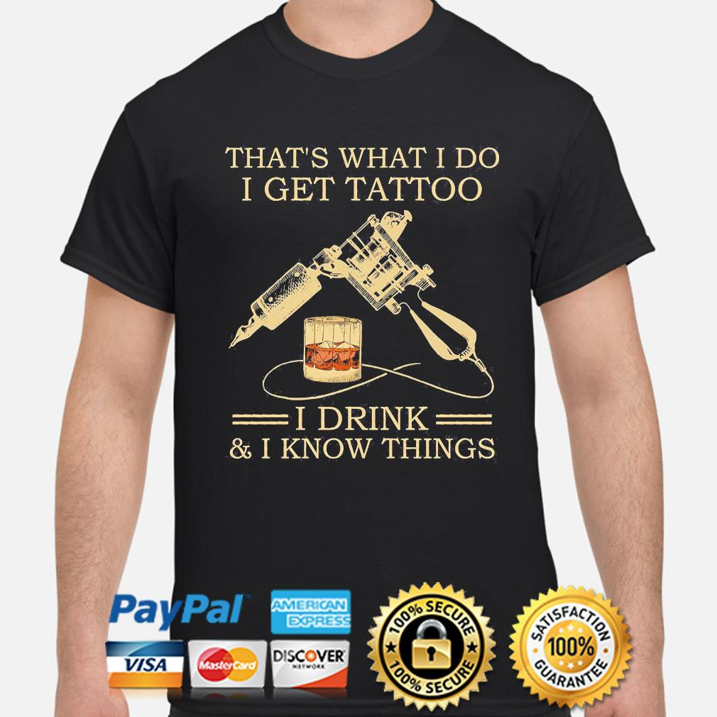 That's what I do I get tattoo I drink and I know things shirt