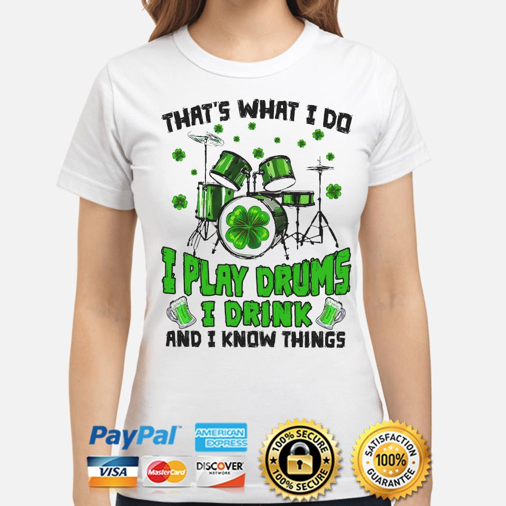 That's what I do I play drums I drink and I know things St patrick's day shirt