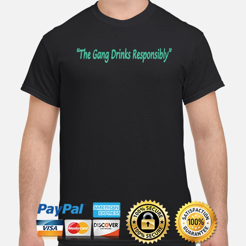 The gang drinks responsibly shirt