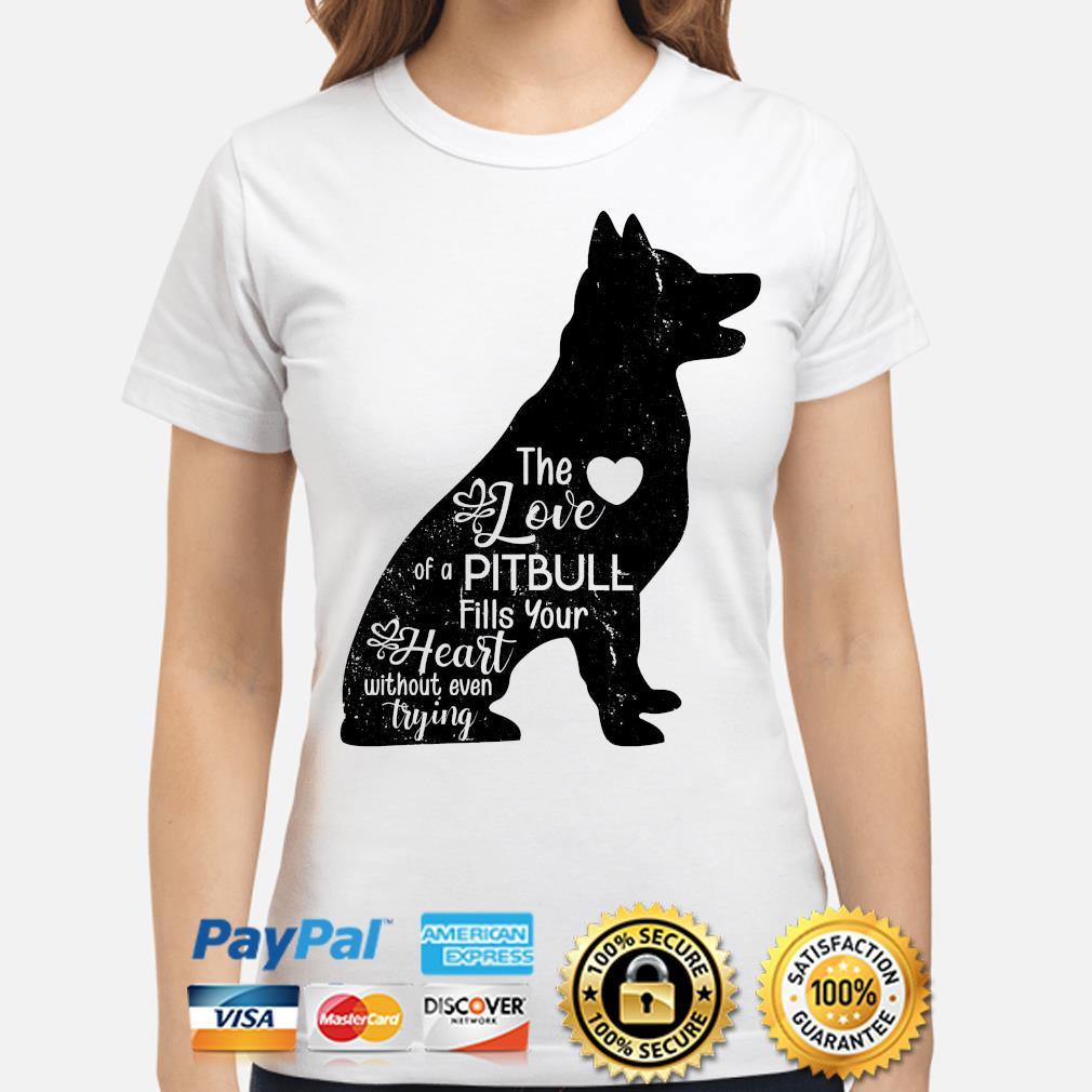 The love of a Pitbull fills your heart without even trying shirt