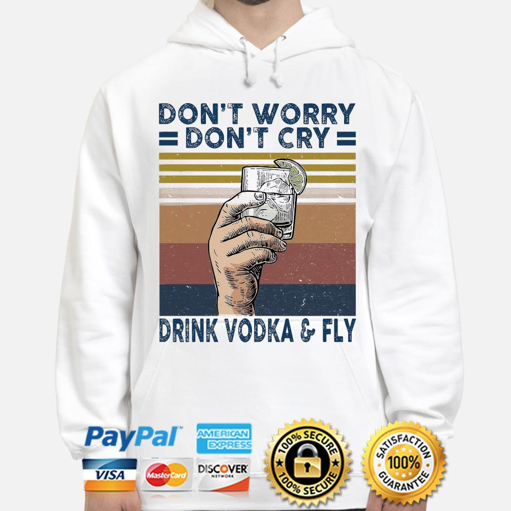 Don't worry don't cry drink vodka and fly vintage hoodie