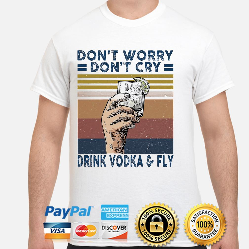 Don't worry don't cry drink vodka and fly vintage shirt