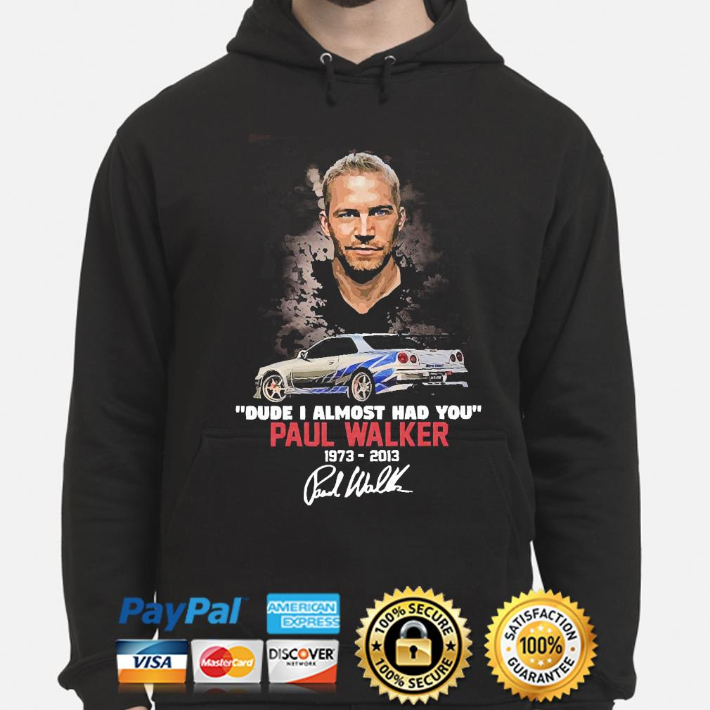 Official Dude I almost had you Paul Walker signature hoodie