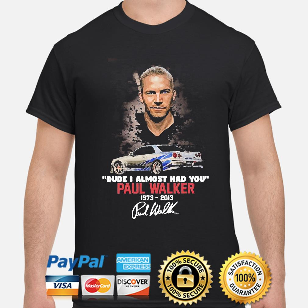 Official Dude I almost had you Paul Walker signature shirt