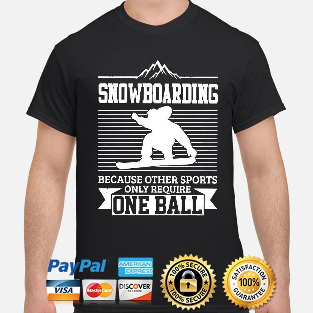 Snowboarding because other sports only require one ball shirt