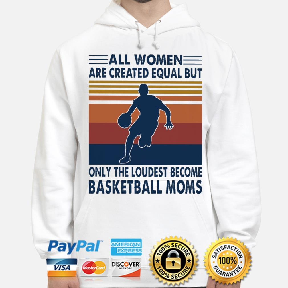 All women are created equal but only the loudest become Basketball moms vintage hoodie
