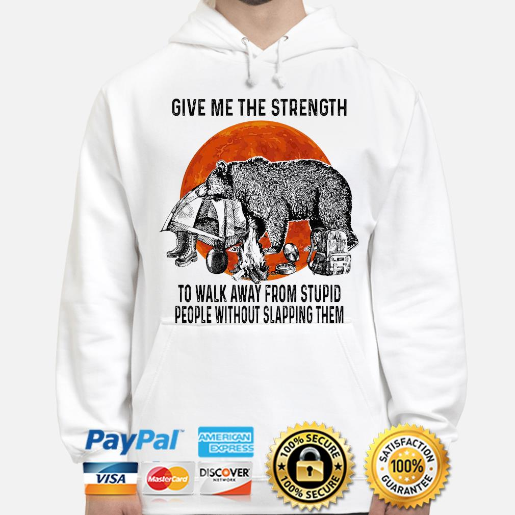 Bear give me the strength to walk away from stupid people without slapping them hoodie