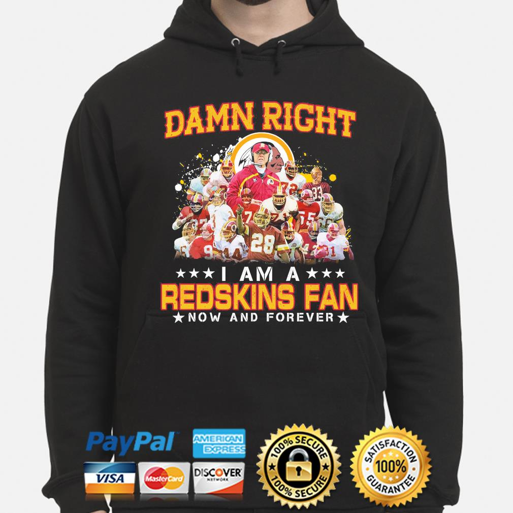 Damn right I am redskins fan now and forever hoodie