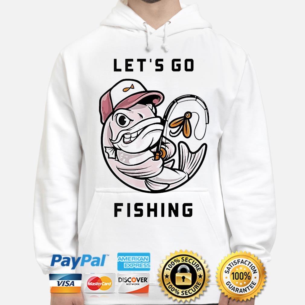 I love fishing let's go fishing s hoodie