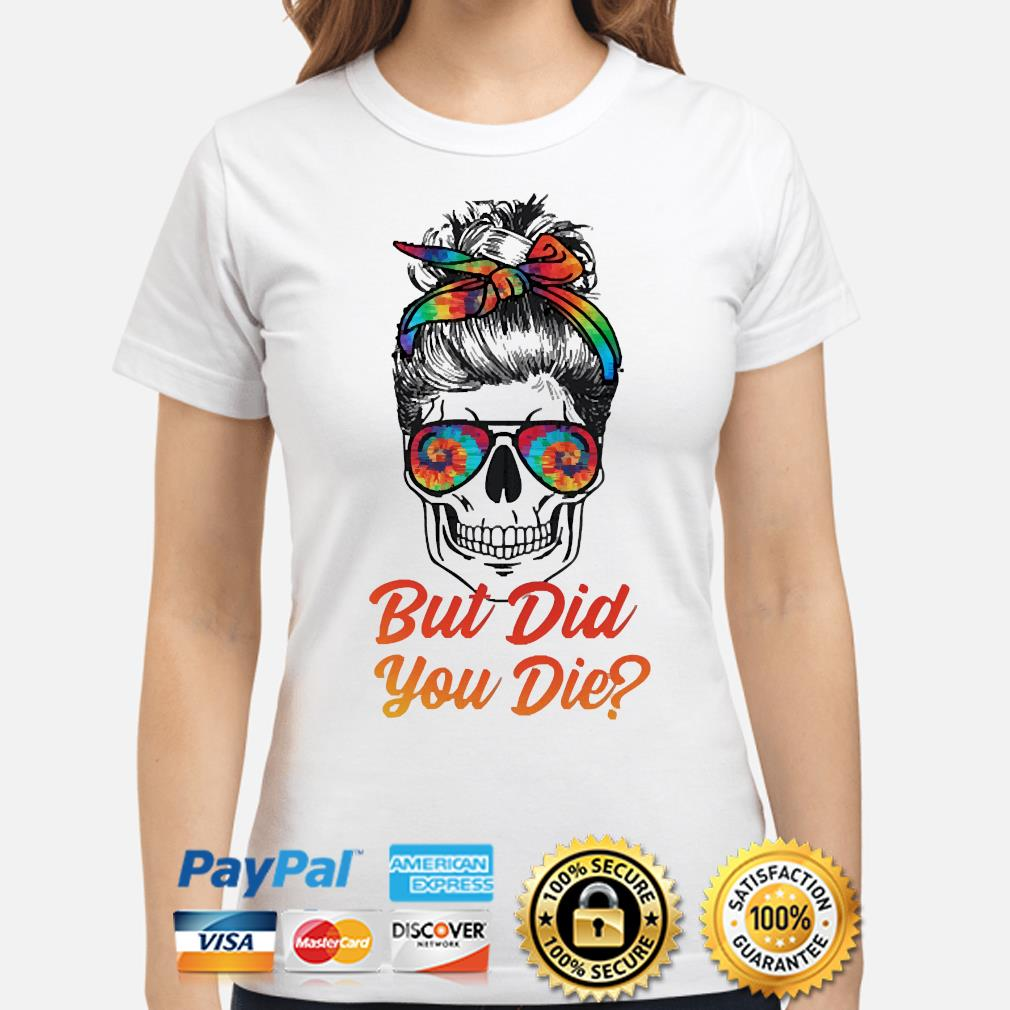Skull but did you die shirt