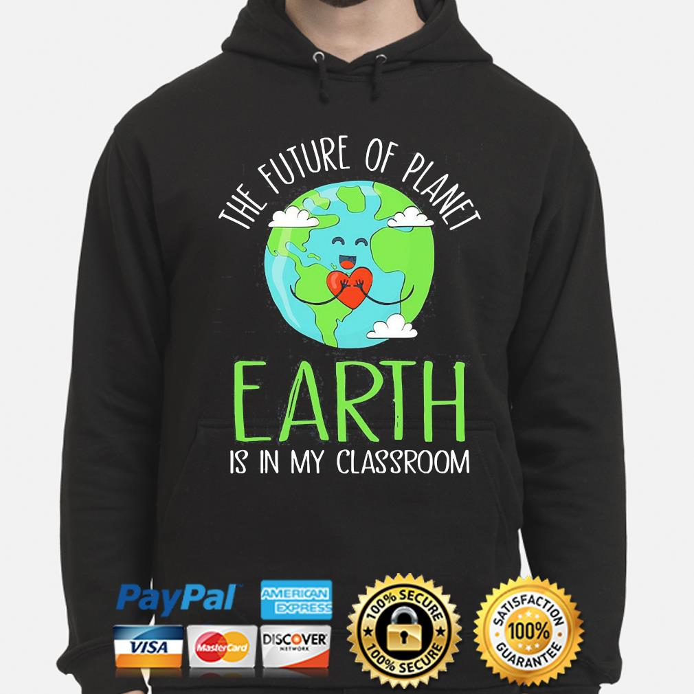 The future of planet earth is in my classroom hoodie