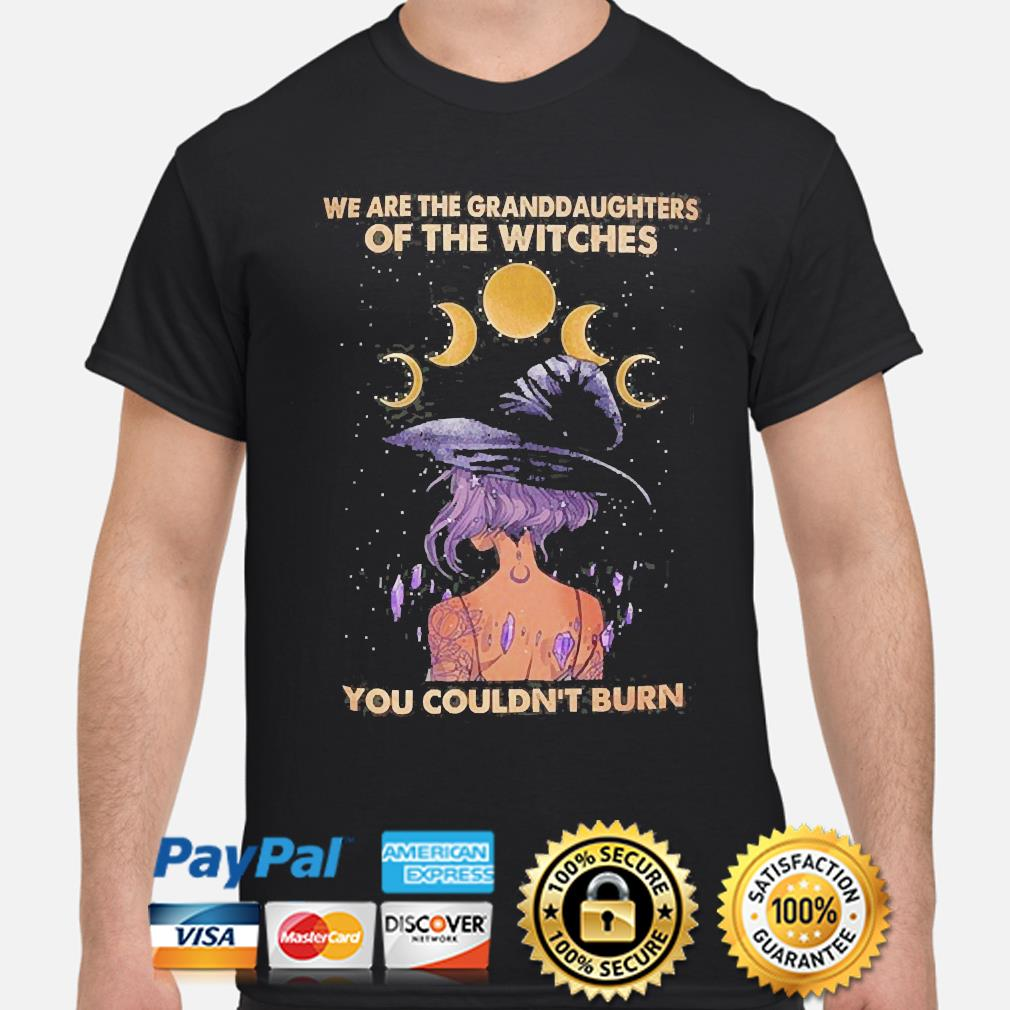 We are the granddaughters of witches you couldn't burn shirt