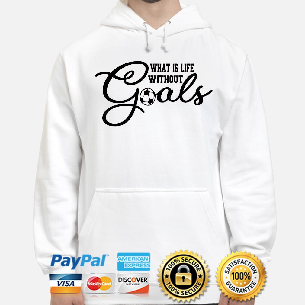 What is life without goals soccer hoodie