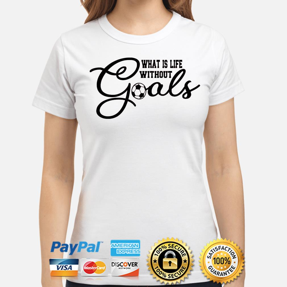 What is life without goals soccer shirt