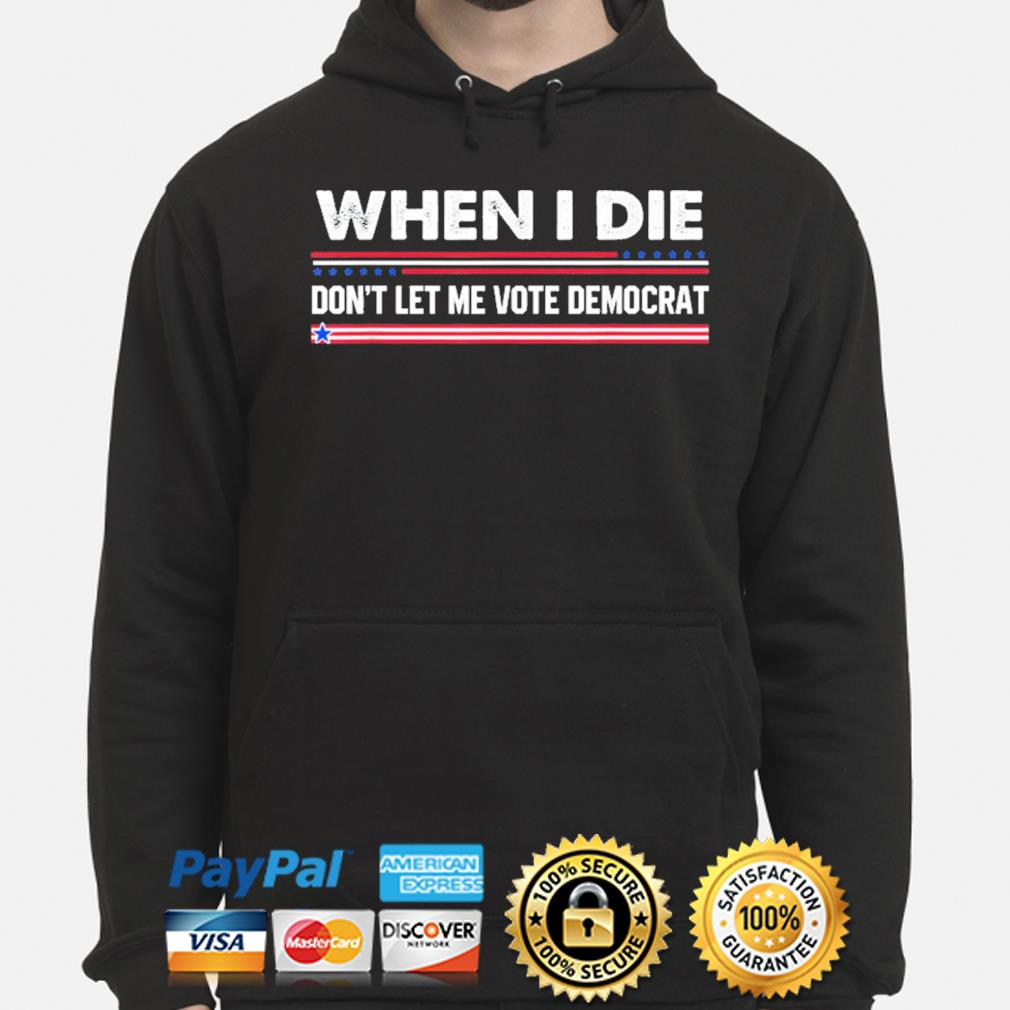 When I die don't let me vote democrat s hoodie