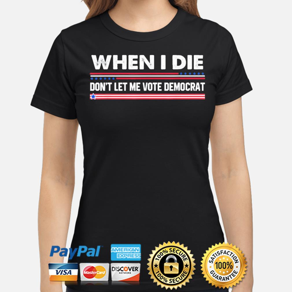 When I die don't let me vote democrat s ladies-shirt