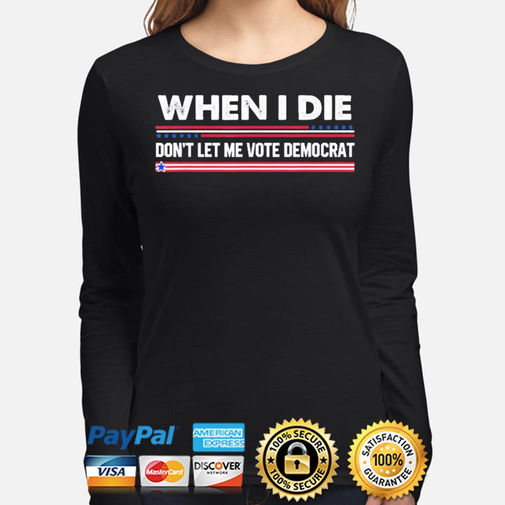 When I die don't let me vote democrat s long-sleeve
