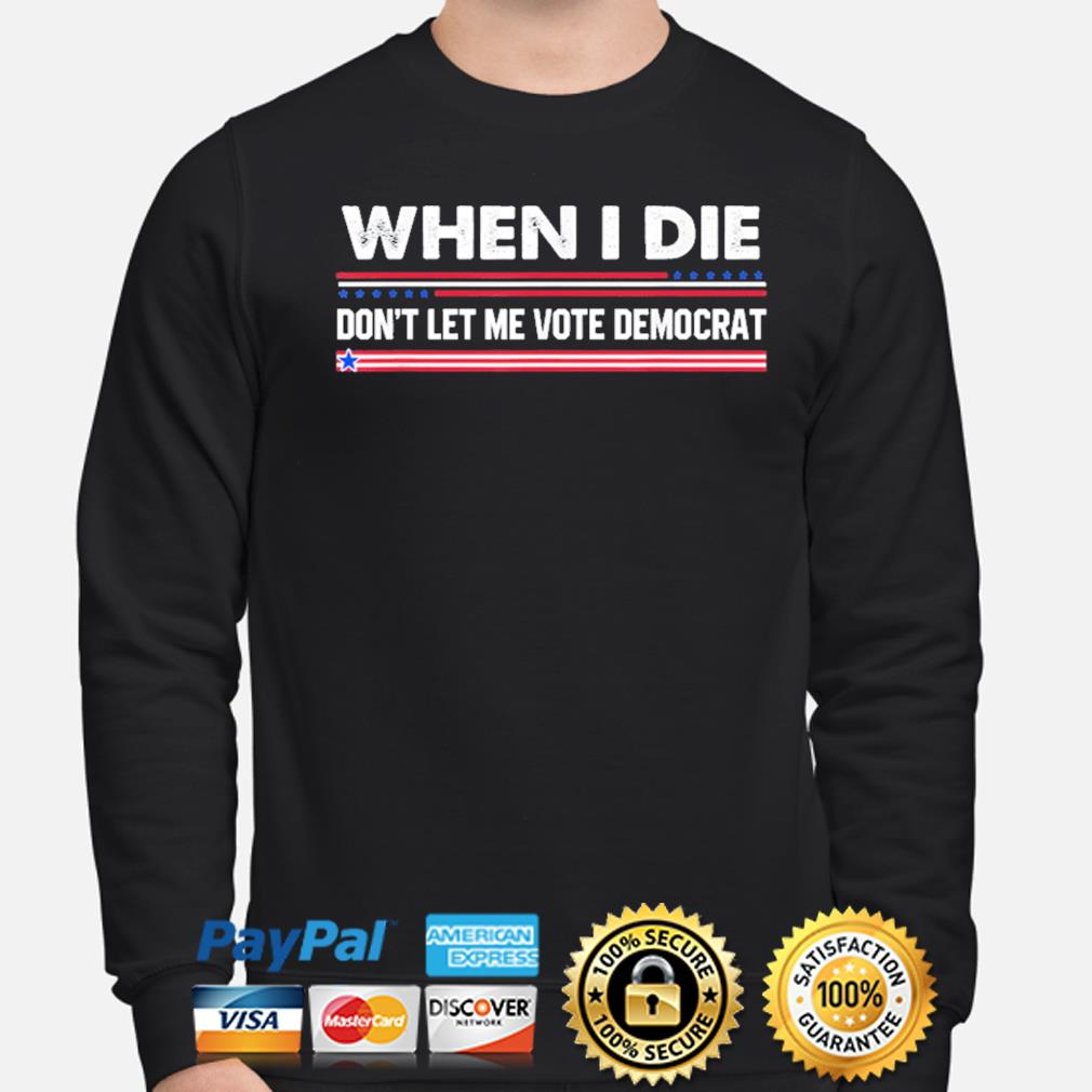 When I die don't let me vote democrat s sweater