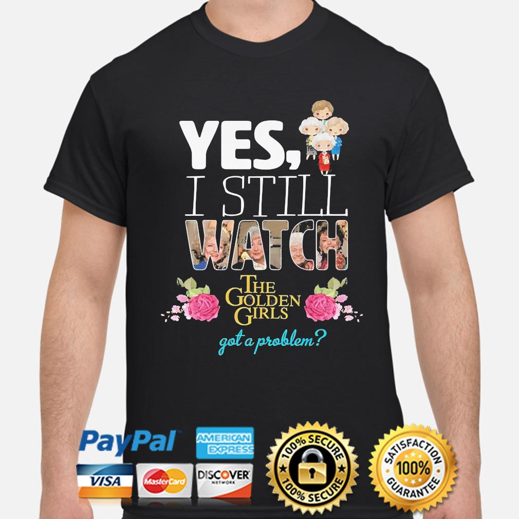 Yes I still watch the golden girls got a problem shirt