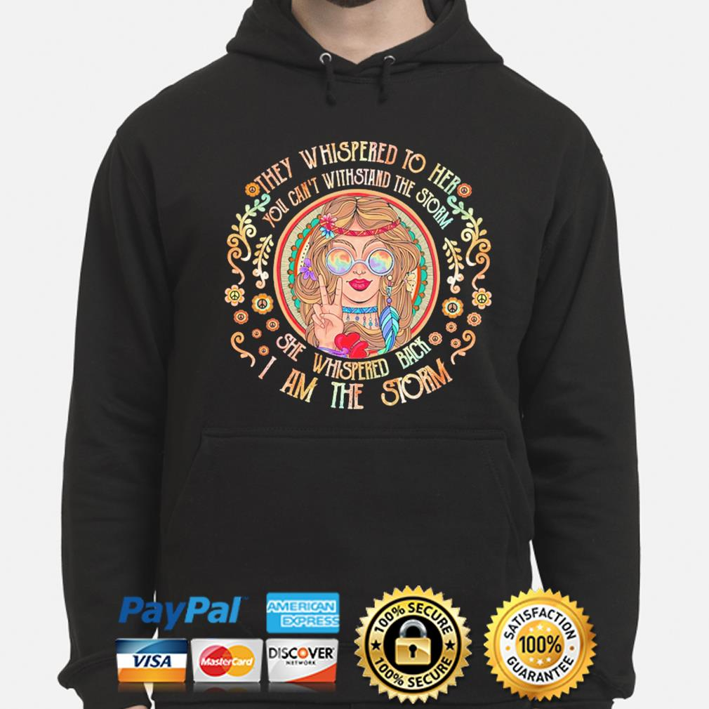 They whispered to her you cannot withstand the storm she whispered back I am the strom s hoodie